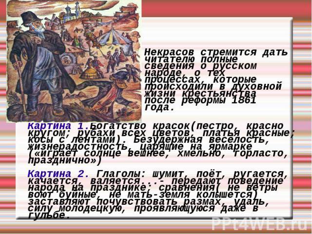 Некрасов стремится дать читателю полные сведения о русском народе, о тех процессах, которые происходили в духовной жизни крестьянства после реформы 1861 года. Картина 1.Богатство красок(пестро, красно кругом; рубахи всех цветов, платья красные; косы…