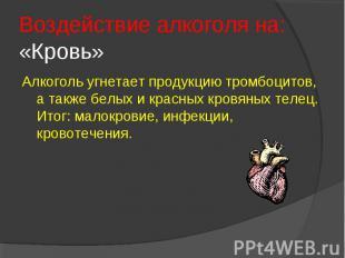 Воздействие алкоголя на: «Кровь»Алкоголь угнетает продукцию тромбоцитов, а также