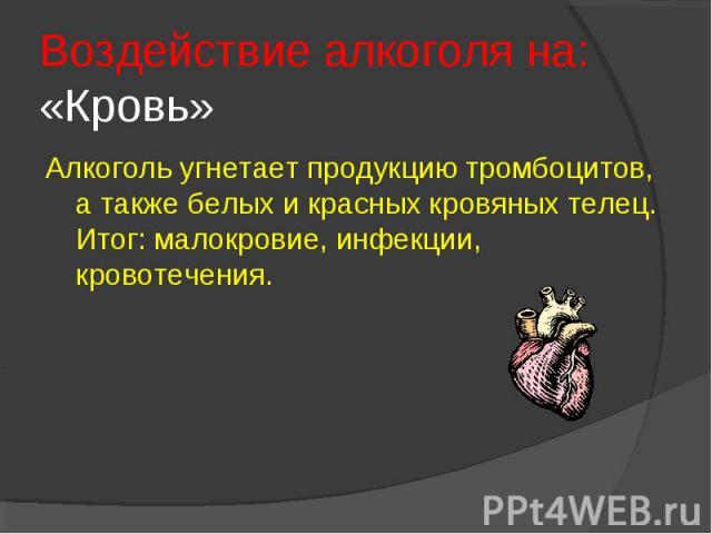 Воздействие алкоголя на: «Кровь»Алкоголь угнетает продукцию тромбоцитов, а также белых и красных кровяных телец. Итог: малокровие, инфекции, кровотечения.
