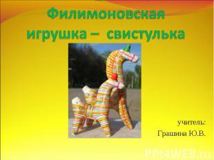 Филимоновская игрушка – свистулька учитель: Грашина Ю.В.