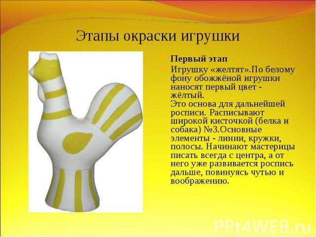 Этапы окраски игрушкиПервый этап Игрушку «желтят».По белому фону обожжёной игрушки наносят первый цвет - жёлтый. Это основа для дальнейшей росписи. Расписывают широкой кисточкой (белка и собака) №3.Основные элементы - линии, кружки, полосы. Начинают…