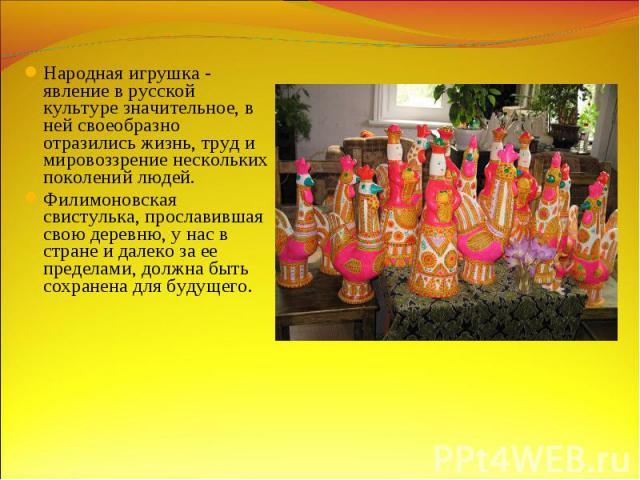 Народная игрушка - явление в русской культуре значительное, в ней своеобразно отразились жизнь, труд и мировоззрение нескольких поколений людей. Филимоновская свистулька, прославившая свою деревню, у нас в стране и далеко за ее пределами, должна быт…