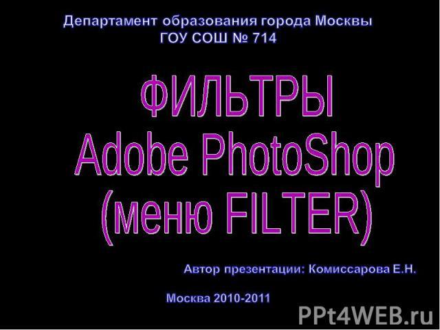 Департамент образования города Москвы ГОУ СОШ № 714 Фильтры Adobe PhotoShop (меню Filter) Автор презентации: Комиссарова Е.Н. Москва 2010-2011