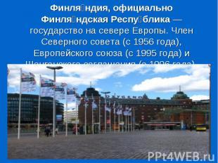 Финля ндия, официально Финля ндская Респу блика — государство на севере Европы.