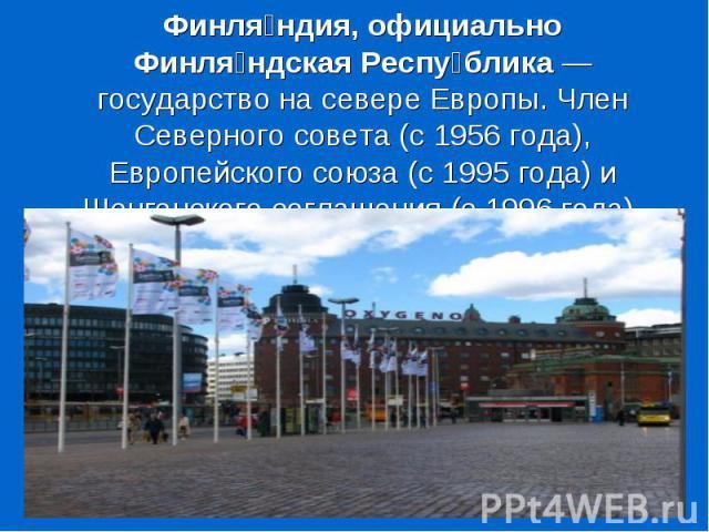 Финля ндия, официально Финля ндская Респу блика — государство на севере Европы. Член Северного совета (с 1956 года), Европейского союза (с 1995 года) и Шенгенского соглашения (с 1996 года).