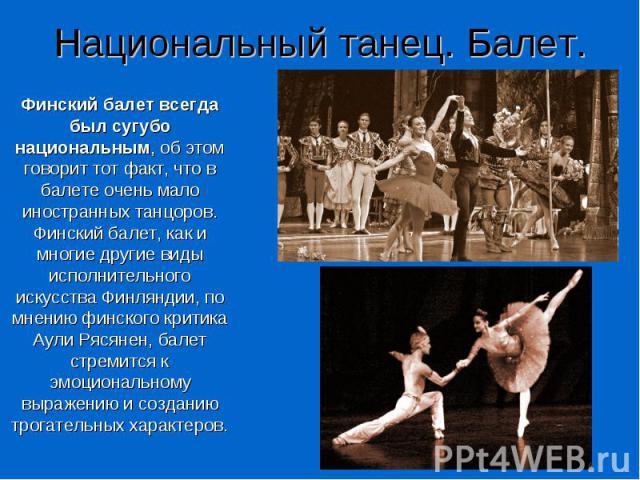 Национальный танец. Балет. Финский балет всегда был сугубо национальным, об этом говорит тот факт, что в балете очень мало иностранных танцоров. Финский балет, как и многие другие виды исполнительного искусства Финляндии, по мнению финского критика …