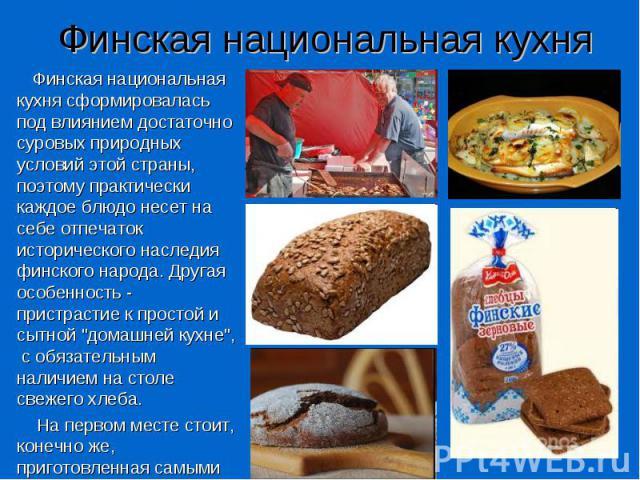 Финская национальная кухня Финская национальная кухня сформировалась под влиянием достаточно суровых природных условий этой страны, поэтому практически каждое блюдо несет на себе отпечаток исторического наследия финского народа. Другая особенность -…