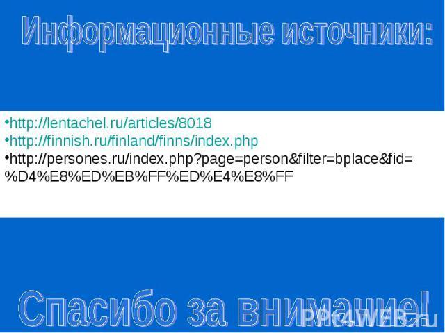 Информационные источники:http://lentachel.ru/articles/8018 http://finnish.ru/finland/finns/index.php http://persones.ru/index.php?page=person&filter=bplace&fid=%D4%E8%ED%EB%FF%ED%E4%E8%FF http://finland.destinations.ru/sights Спасибо за внимание!