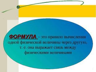 ФОРМУЛА – это правило вычисления одной физической величины через другую, т. е. о
