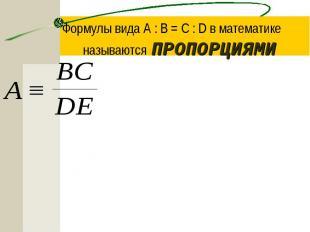 Формулы вида A : B = C : D в математике называются ПРОПОРЦИЯМИ