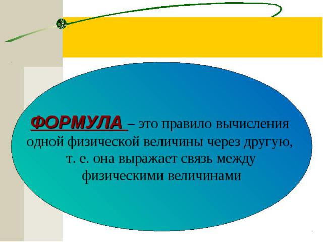 ФОРМУЛА – это правило вычисления одной физической величины через другую, т. е. она выражает связь между физическими величинами