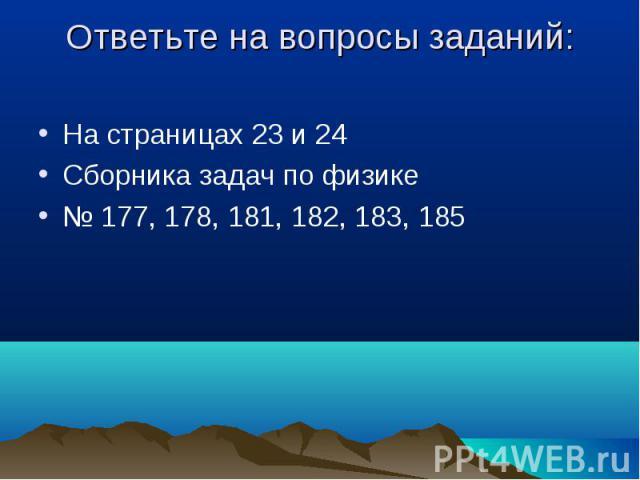Ответьте на вопросы заданий: На страницах 23 и 24 Сборника задач по физике № 177, 178, 181, 182, 183, 185