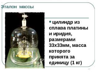 Эталон масцилиндр из сплава платины и иридия, размерами 33х33мм, масса которого