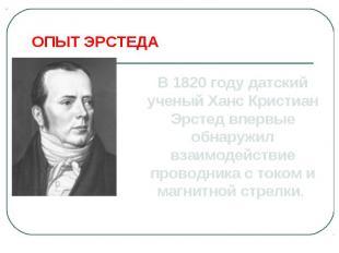 ОПЫТ ЭРСТЕДАВ 1820 году датский ученый Ханс Кристиан Эрстед впервые обнаружил вз