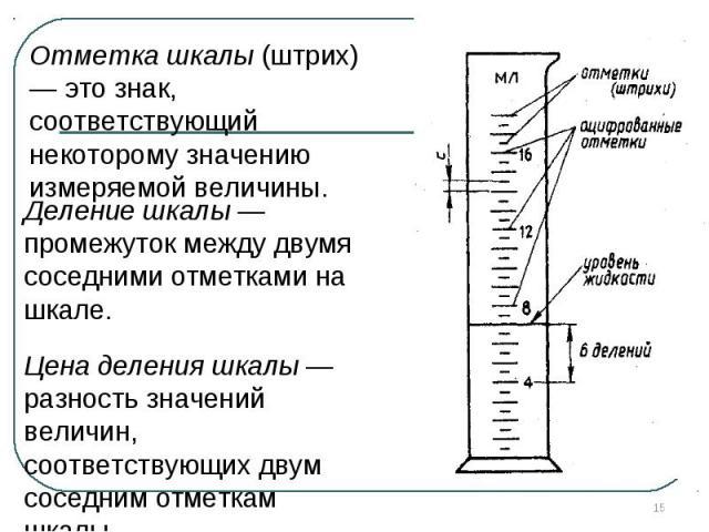 Отметка шкалы (штрих) — это знак, соответствующий некоторому значению измеряемой величины. Деление шкалы — промежуток между двумя соседними отметками на шкале. Цена деления шкалы — разность значений величин, соответствующих двум соседним отметкам шкалы.
