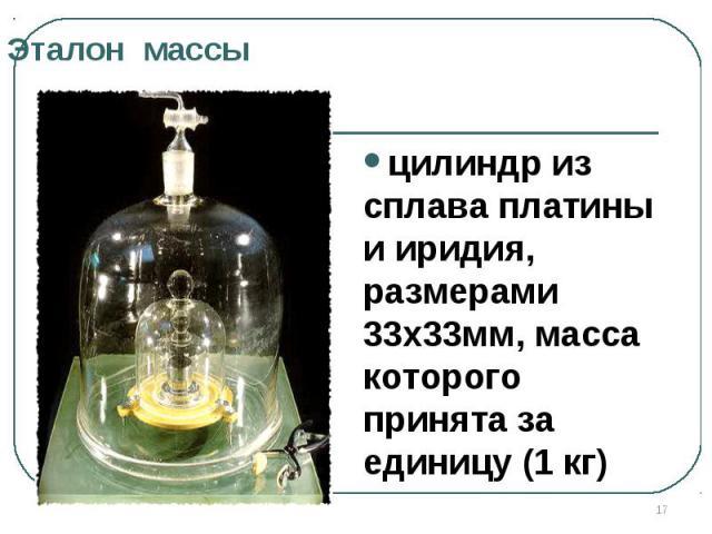 Эталон масцилиндр из сплава платины и иридия, размерами 33х33мм, масса которого принята за единицу (1 кг) сы