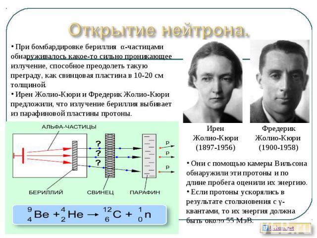 Открытие нейтрона. При бомбардировке бериллия α-частицами обнаруживалось какое-то сильно проникающее излучение, способное преодолеть такую преграду, как свинцовая пластина в 10-20 см толщиной. Ирен Жолио-Кюри и Фредерик Жолио-Кюри предложили, что из…