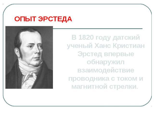 ОПЫТ ЭРСТЕДАВ 1820 году датский ученый Ханс Кристиан Эрстед впервые обнаружил взаимодействие проводника с током и магнитной стрелки.