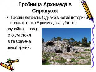 Гробница Архимеда в СиракузахТаковы легенды. Однако многие историки полагают, чт