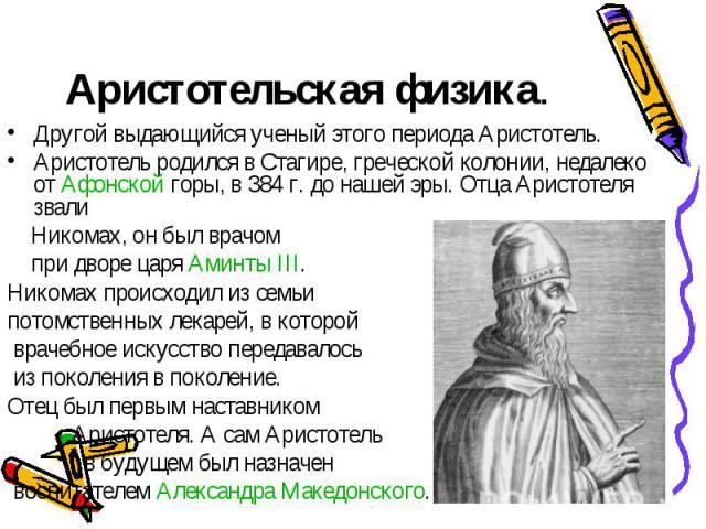 Аристотельская физика. Другой выдающийся ученый этого периода Аристотель. Аристотель родился в Стагире, греческой колонии, недалеко от Афонской горы, в 384г. до нашей эры. Отца Аристотеля звали Никомах, он был врачом при дворе царя Аминты III. Нико…