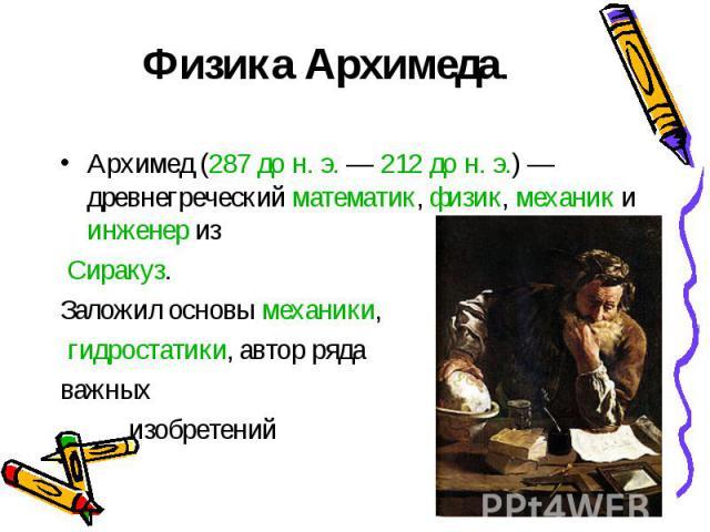 Физика Архимеда. Архимед (287дон.э.— 212дон.э.)— древнегреческий математик, физик, механик и инженер из Сиракуз. Заложил основы механики, гидростатики, автор ряда важных изобретений