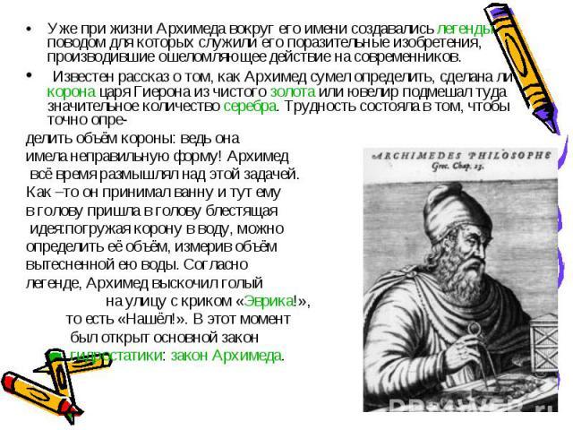 Уже при жизни Архимеда вокруг его имени создавались легенды, поводом для которых служили его поразительные изобретения, производившие ошеломляющее действие на современников. Известен рассказ о том, как Архимед сумел определить, сделана ли корона цар…