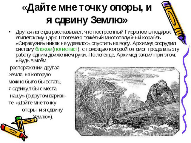 «Дайте мне точку опоры, и я сдвину Землю» Другая легенда рассказывает, что построенный Гиероном в подарок египетскому царю Птолемею тяжёлый многопалубный корабль «Сиракузия» никак не удавалось спустить на воду. Архимед соорудил систему блоков (полис…