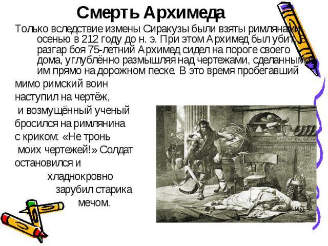 Смерть Архимеда Только вследствие измены Сиракузы были взяты римлянами осенью в 212 году дон.э. При этом Архимед был убит. В разгар боя 75-летний Архимед сидел на пороге своего дома, углублённо размышляя над чертежами, сделанными им прямо на дорож…