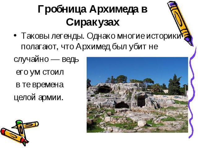 Гробница Архимеда в СиракузахТаковы легенды. Однако многие историки полагают, что Архимед был убит не случайно— ведь его ум стоил в те времена целой армии.