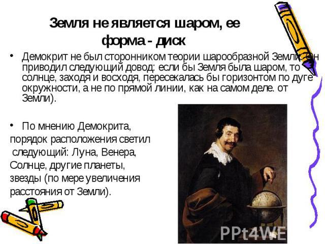 Земля не является шаром, ее форма - диск Демокрит не был сторонником теории шарообразной Земли. Он приводил следующий довод: если бы Земля была шаром, то солнце, заходя и восходя, пересекалась бы горизонтом по дуге окружности, а не по прямой линии, …