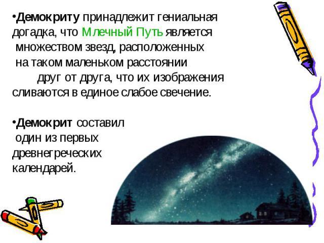 Демокриту принадлежит гениальная догадка, что Млечный Путь является множеством звезд, расположенных на таком маленьком расстоянии друг от друга, что их изображения сливаются в единое слабое свечение. Демокрит составил один из первых древнегреческих …
