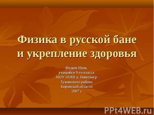 Физика в русской бане и укрепление здоровья Федяев Иван, учащийся 9-го класса МО