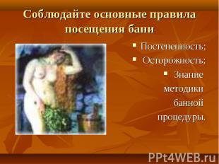 Соблюдайте основные правила посещения бани Постепенность; Осторожность; Знание м