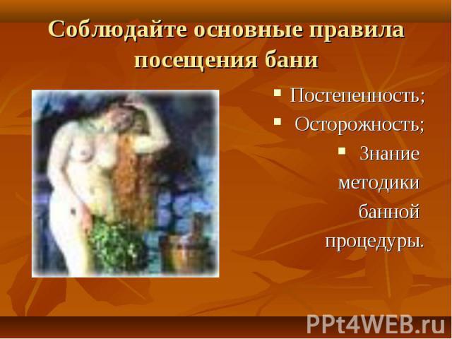 Соблюдайте основные правила посещения бани Постепенность; Осторожность; Знание методики банной процедуры.