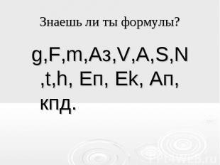 Знаешь ли ты формулы? g,F,m,Aз,V,A,S,N,t,h, Eп, Ek, Aп, кпд.