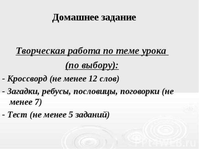 Домашнее задание Творческая работа по теме урока (по выбору): - Кроссворд (не менее 12 слов) - Загадки, ребусы, пословицы, поговорки (не менее 7) - Тест (не менее 5 заданий)