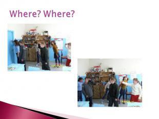 Where? Where?