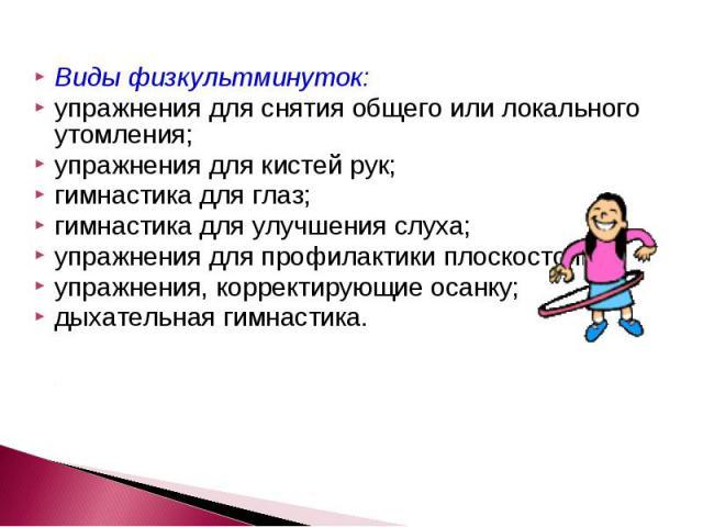 Виды физкультминуток: упражнения для снятия общего или локального утомления; упражнения для кистей рук; гимнастика для глаз; гимнастика для улучшения слуха; упражнения для профилактики плоскостопия; упражнения, корректирующие осанку; дыхательная гим…
