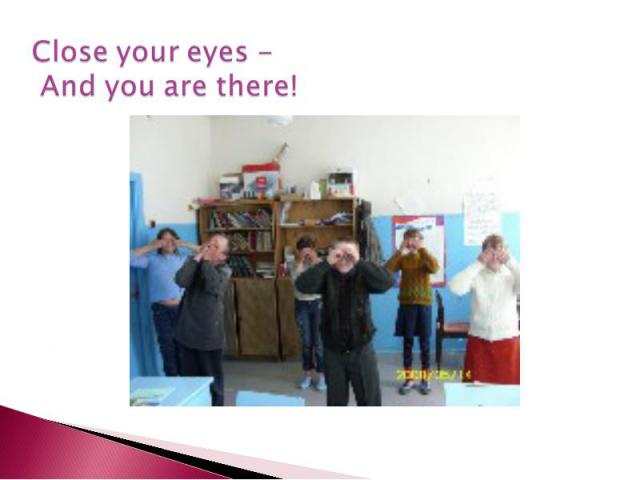 Close your eyes - And you are there!