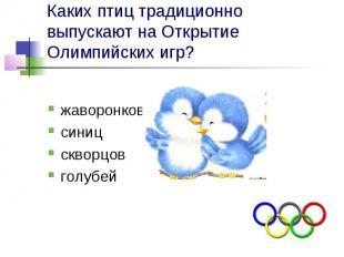 Каких птиц традиционно выпускают на Открытие Олимпийских игр? жаворонков синиц с