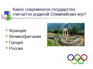 Какое современное государство считается родиной Олимпийских игр? Франция Великоб