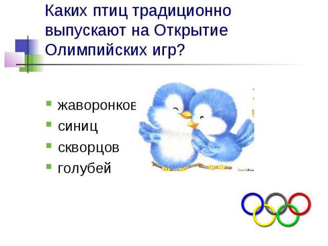 Каких птиц традиционно выпускают на Открытие Олимпийских игр? жаворонков синиц скворцов голубей