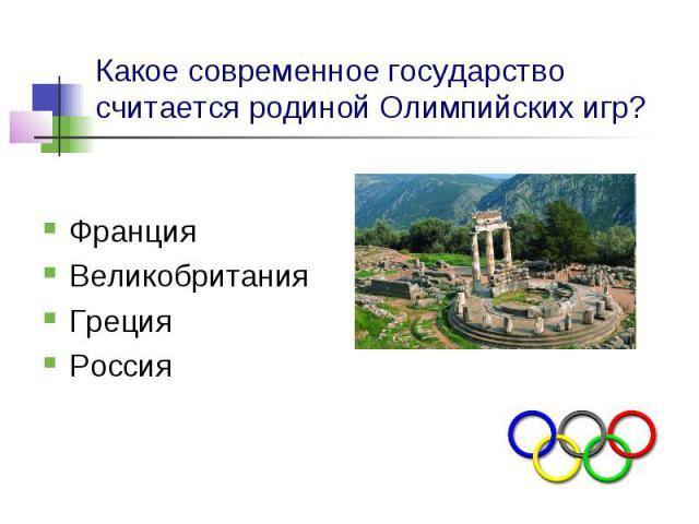 Какое современное государство считается родиной Олимпийских игр? Франция Великобритания Греция Россия
