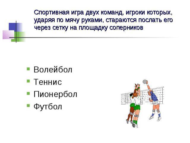 Спортивная игра двух команд, игроки которых, ударяя по мячу руками, стараются послать его через сетку на площадку соперников Волейбол Теннис Пионербол Футбол