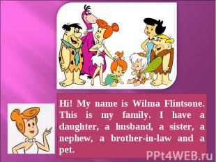 Hi! My name is Wilma Flintsone. This is my family. I have a daughter, a husband,