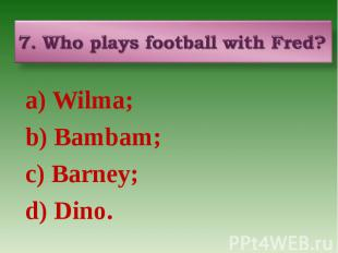 7. Who plays football with Fred? a) Wilma; b) Bambam; c) Barney; d) Dino.