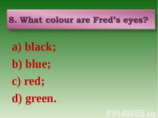 8. What colour are Fred's eyes? a) black; b) blue; c) red; d) green.