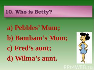 10. Who is Betty? a) Pebbles' Mum; b) Bambam's Mum; c) Fred's aunt; d) Wilma's a