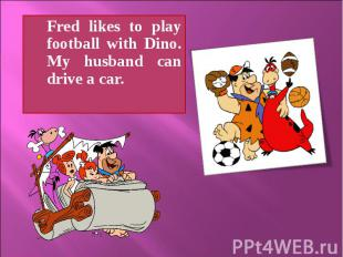 Fred likes to play football with Dino. My husband can drive a car.