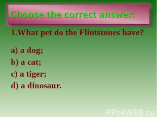 Choose the correct answer: 1.What pet do the Flintstones have? a) a dog; b) a ca